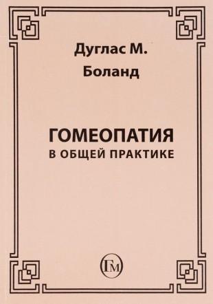 Боланд Дуглас М. Гомеопатия в общей практике М,2009